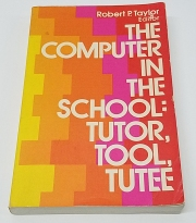 The Computer in the the School: Tutor, Tool, Tutee Edited by Robert P. Taylor